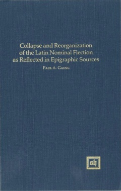 Collapse And Reorganization Of The Latin Nominal Flection As Reflected In Epigraphic Sources