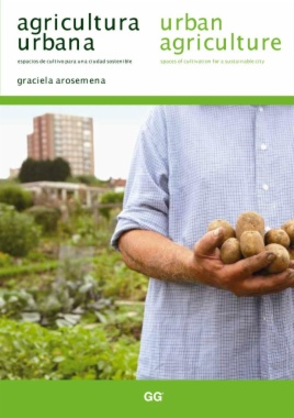 Agricultura urbana : espacios de cultivo para una ciudad sostenible = Urban agriculture : spaces of cultivation for a sustainable city