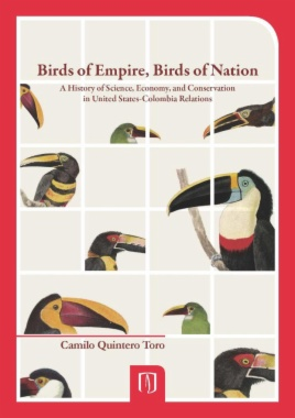Birds of empire, birds of nation : a history of science, economy, and conservation in United States-Colombia relations